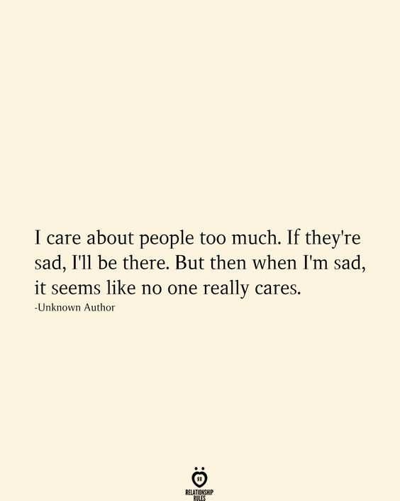 I care about people too much. If they're sad, I'll be there. But then when I'm sad, it seems like no one really cares. -Unknown Author