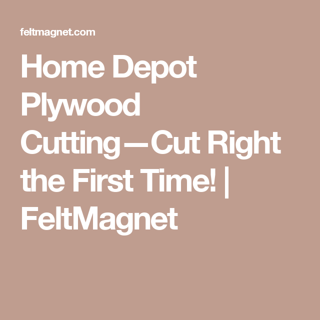 Home Depot Plywood Cutting Cut Right The First Time Feltmagnet