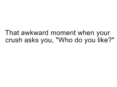 "That awkward moment when your crush asks you, ""Who do you ..."