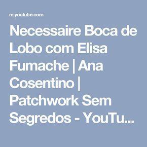 Necessaire Boca de Lobo com Elisa Fumache | Ana Cosentino | Patchwork Sem Segredos - YouTube