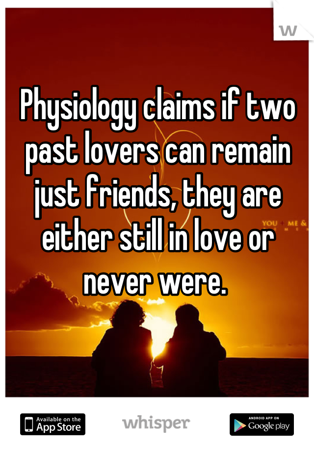 Physiology claims if two past lovers can remain just friends, they are either still in love or never were.