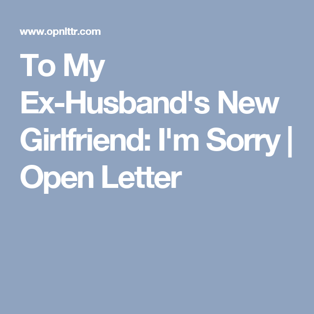 To My Ex-Husband's New Girlfriend: I'm Sorry | Open Letter