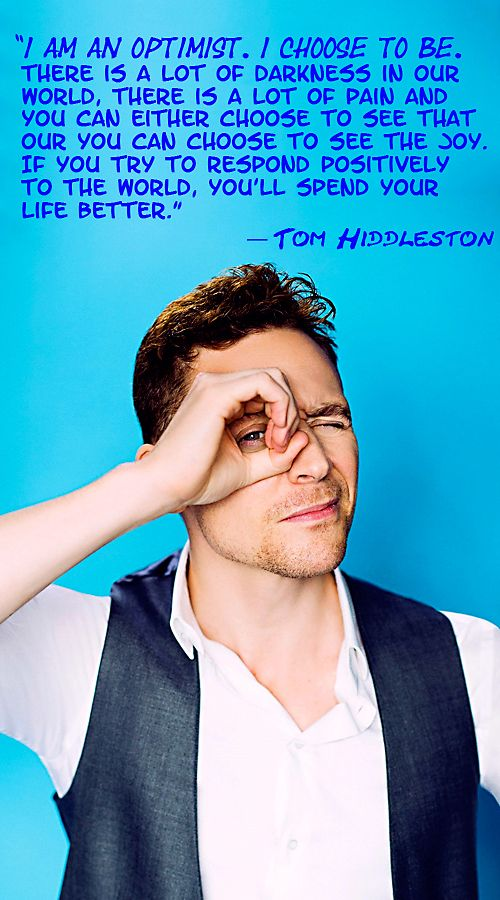 """""""I am an optimist. I choose to be. There is a lot of darkness in our world, there is a lof to pain and you can either choose to see that our you can choose to see the joy. If you try to respond positevely to the world, you'll spend your life better."""" — Tom Hiddleston"""
