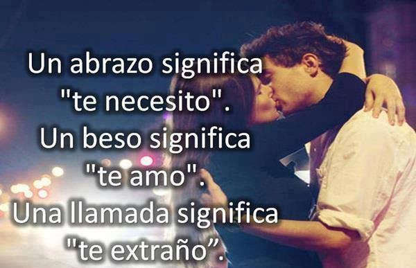 Un abrazo significa te necesito. Un beso significa te amo. Una llamada significa te extraño.