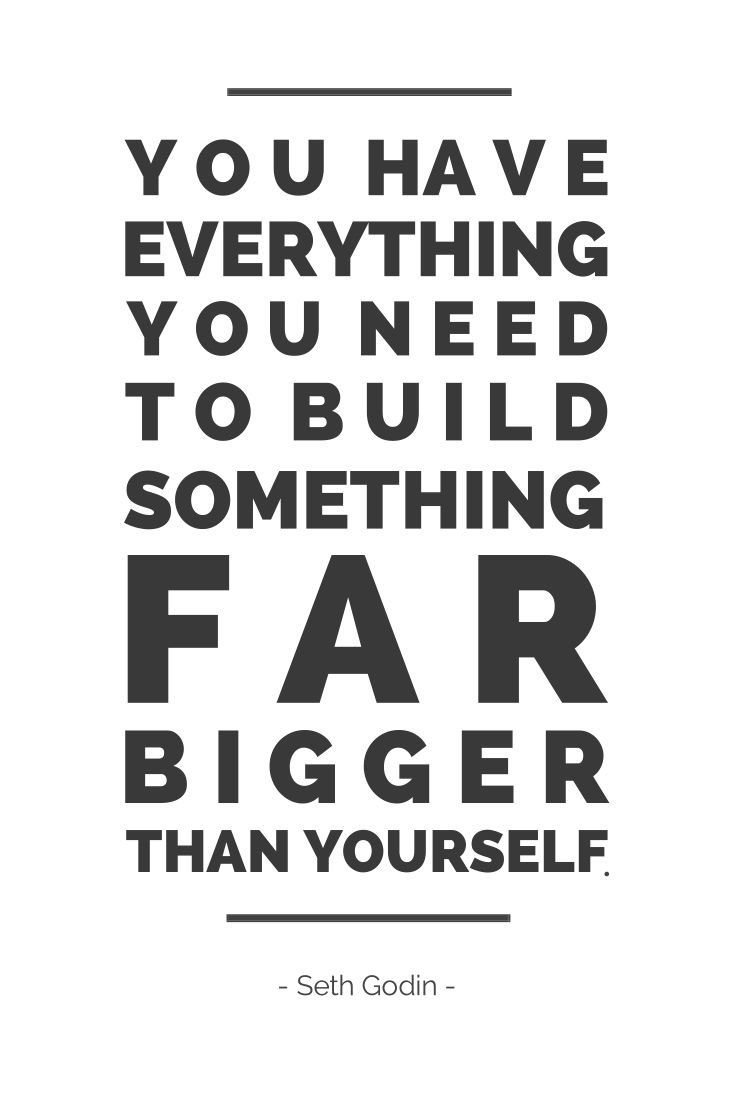 You Have Everything To Build Something Far Bigger Than