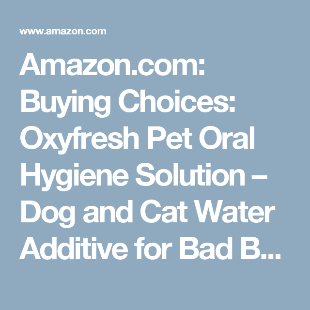 Amazon.com: Buying Choices: Oxyfresh Pet Oral Hygiene Solution – Dog and Cat Water Additive for Bad Breath – Oral Care Formula Cleans Teeth and Treats Gums – Vet Recommended