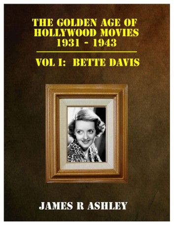 The Golden Age of Hollywood Movies, 1931-1943: Vol I, Bette Davis ebook by James R Ashley - Rakuten Kobo #hollywoodgoldenage