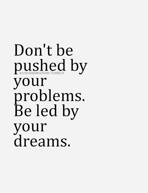 Dont Be Pushed By Your Problems Be Led By Your Lifehack