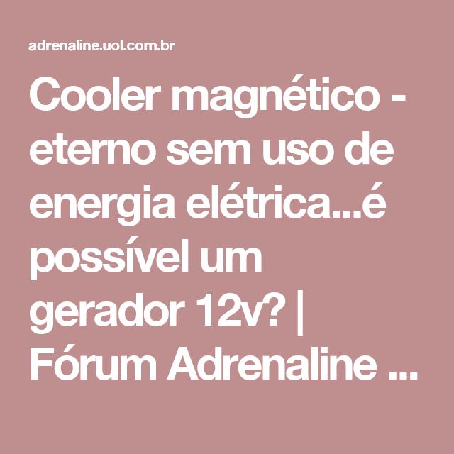 1e068c57abc Cooler magnético - eterno sem uso de energia elétrica...é possível um  gerador 12v