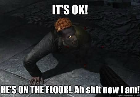 Funny Zombie Memes : It's ok he's on the floor ah shit now i am funny zombie meme picture
