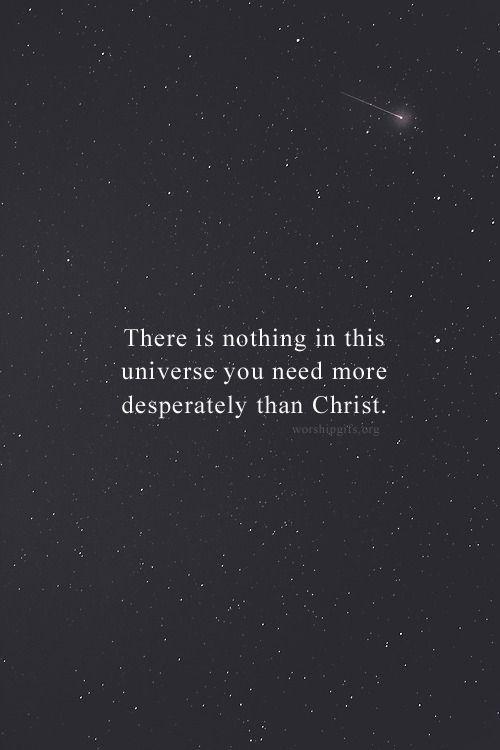 No hay nada en este universo que tu necesites mas desesperadamente que a Cristo.