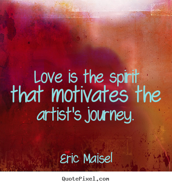 Love Is The Spirit That Motivates The Artist S Journey Eric Maisel
