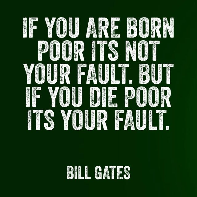 If You Are Born Poor It Is Not Your Fault But If You Die Poor It