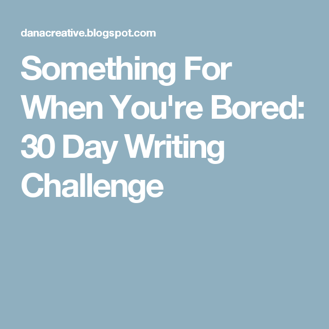 Something For When You're Bored: 30 Day Writing Challenge