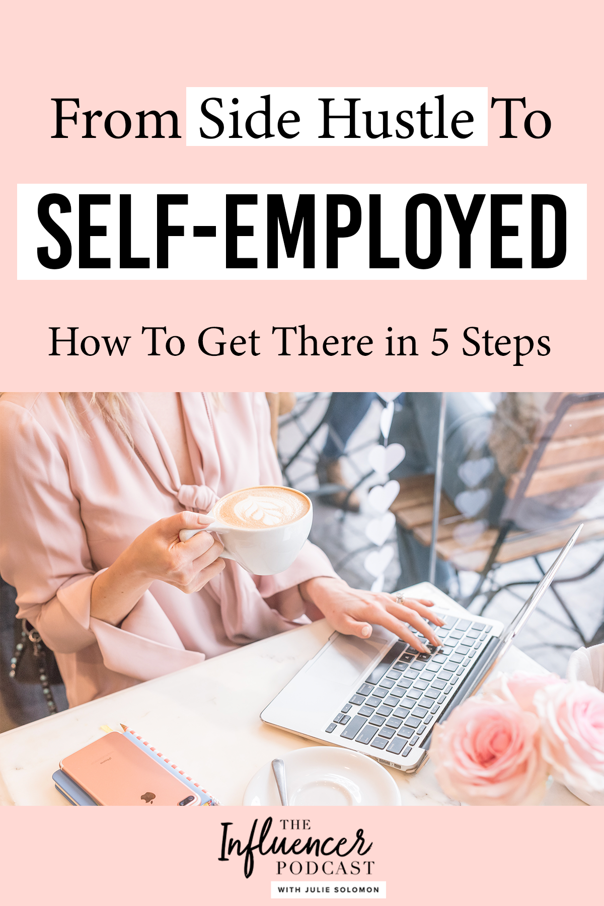From Side Hustle To Self Employed, how to become self-employed in 5 simple steps. Listen to this Episode of The Influencer Podcast Insights with Julie Solomon #SideHustle #smallBusimess #SelfEmployment #selfEmployed