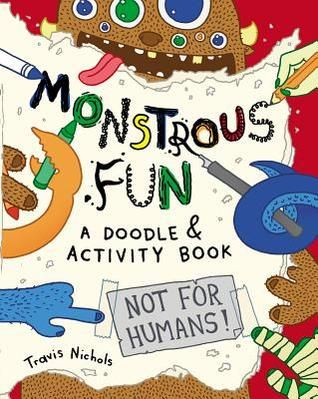 Monstrous Fun: A Doodle and Activity Book by Travis Nichols (Classroom Uses: Characterization, Point of View, Humor; Recommended For: Classroom Library, Classroom Use)
