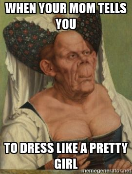 16c7e75029f9aac7c05f030527c43896 when your mom tells you to dress like a pretty girl when your mom