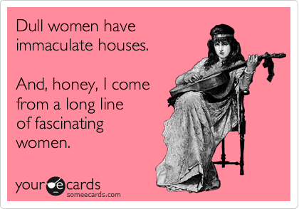 Dull women have immaculate houses. And, honey, I come from a long line of fascinating women.