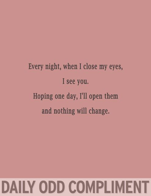 Every Night When I Close My Eyes I See You Hoping One Day I Ll Open Them And Nothing Will Change Daily Odd Compliment Daily Odd Odd Compliment