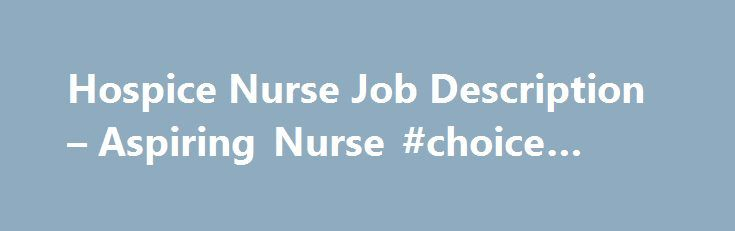 Hospice Nurse Job Description u2013 Aspiring Nurse #choice #hotel http - Nurse Job Description