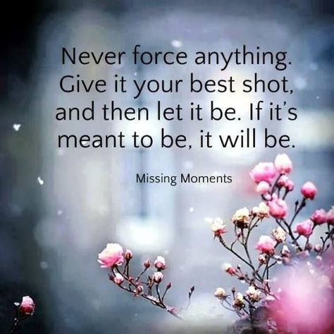 Never force anything. Give it your best shot, and then let it be. If it's meant to be, it will be.