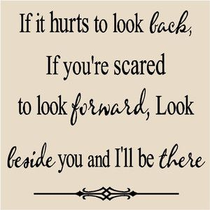 T71- If it hurts to look back, if you're scared to look forward, look beside you and I'll be there T71 12x12 vinyl lettering