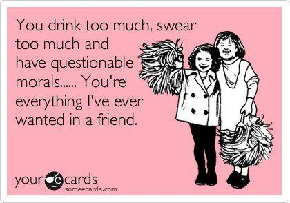 Captivating Funny Friendship Ecard: You Drink Too Much, Swear Too Much And Have  Questionable Morals. Youu0027re Everything Iu0027ve Ever Wanted In A Friend.