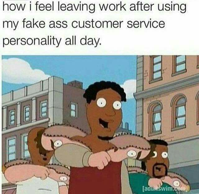 After a day of fake ass customer service personality lol
