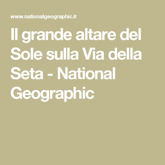 Il grande altare del Sole sulla Via della Seta - National Geographic