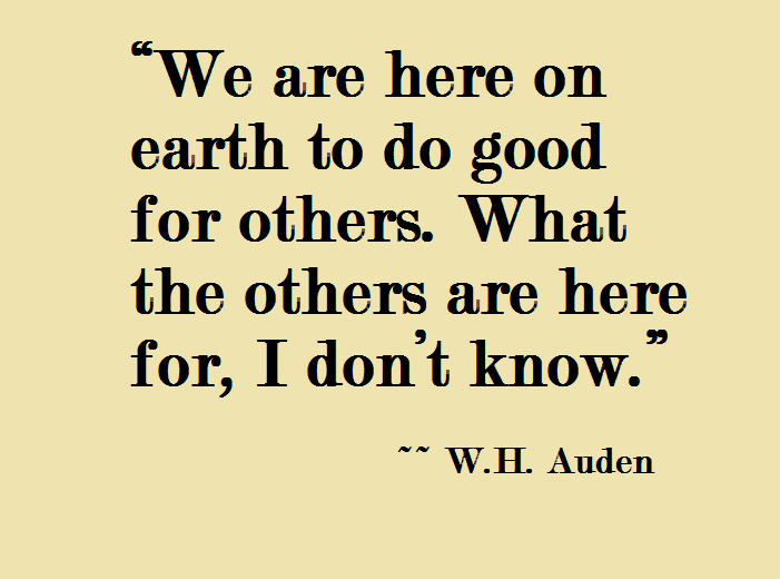 """We are here on earth to do good for others. What the others are here for, I don't know."" W.H. Auden"