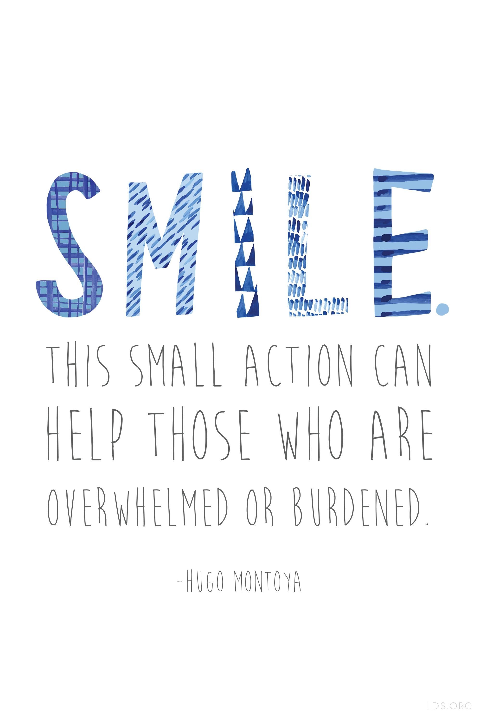 """""""Smile. This small action can help those who are overwhelmed or burdened.""""–Hugo Montoya #LDS"""