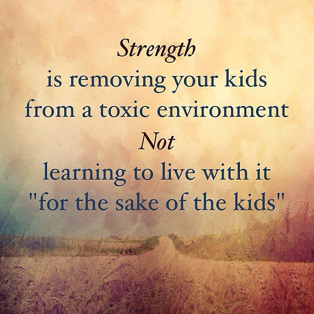 Strength is removing your kids from a toxic environment. Not