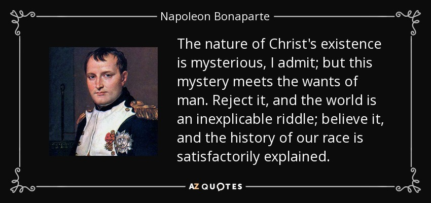 The Nature Of Christ S Existence Is Mysterious I Admit But This Mystery Meets The Wants Of Man Reject Napoleon Bonaparte Quotes Napoleon Bonaparte Napoleon