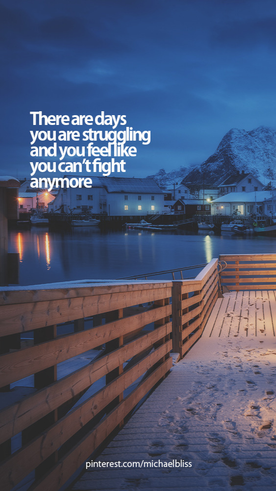 There are days you are struggling and you feel like you can't fight anymore