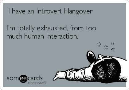 I have an Introvert Hangover I'm totally exhausted, from too much human interaction.