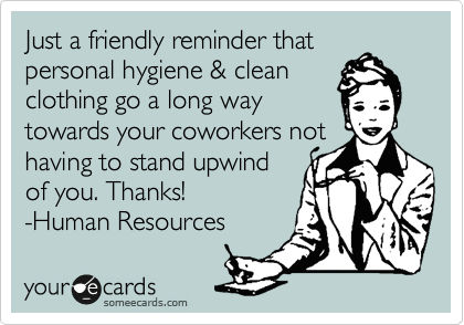 Just A Friendly Reminder That Personal Hygiene Clean Clothing Go A Long Way Towards Your Coworkers Not Having To Stand Upwind Of You Thanks Human Resources Funny Quotes Ecards Funny