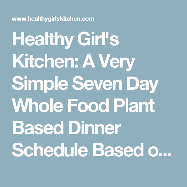 Healthy Girl's Kitchen: A Very Simple Seven Day Whole Food Plant Based Dinner Schedule  Based on chef aj sos free