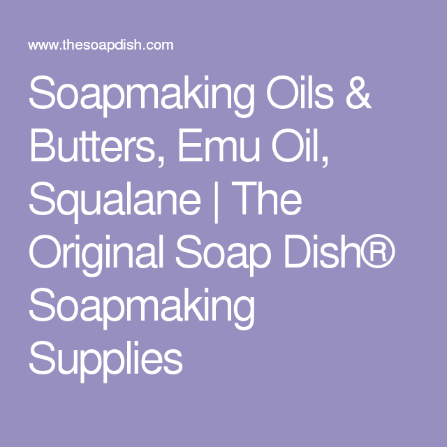 Soapmaking Oils & Butters, Emu Oil, Squalane | The Original Soap Dish® Soapmaking Supplies