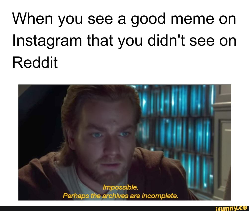 When You See A Good Meme On Instagram That You Didn T See On Reddit Impossible Perhaps The Archives Are Incomplete Chore Ifunny Star Wars Humor Star Wars Jokes