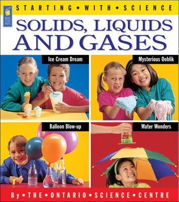 Solids, Liquids and Gases | Paperback   Ontario Science Centre | Ray Boudreau   | Adrienne Mason   Starting with Science (series)   Kids Can Press  Juvenile Nonfiction / Technology - How Things Work / Science & Nature - Physics   Published Jan 1, 1998  $8.95