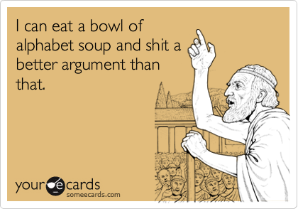 I can eat a bowl of alphabet soup and shit a better argument than that. | Somewhat Topical Ecard | someecards.com