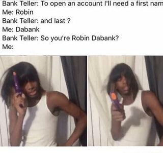 Bank Teller: To open an account I'Il need a first nam Me: Robin Bank Teller: and last ? Me: Dabank Bank Teller: So you're Robin Dabank? Me: - )