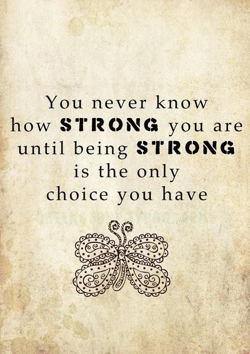 You Never Know How Strong You Are Until Being Strong Is The Only Choice You Have Inspirational Divorce Quotes Words Me Quotes