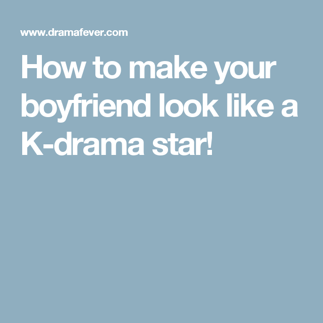 How to make your boyfriend look like a K-drama star!