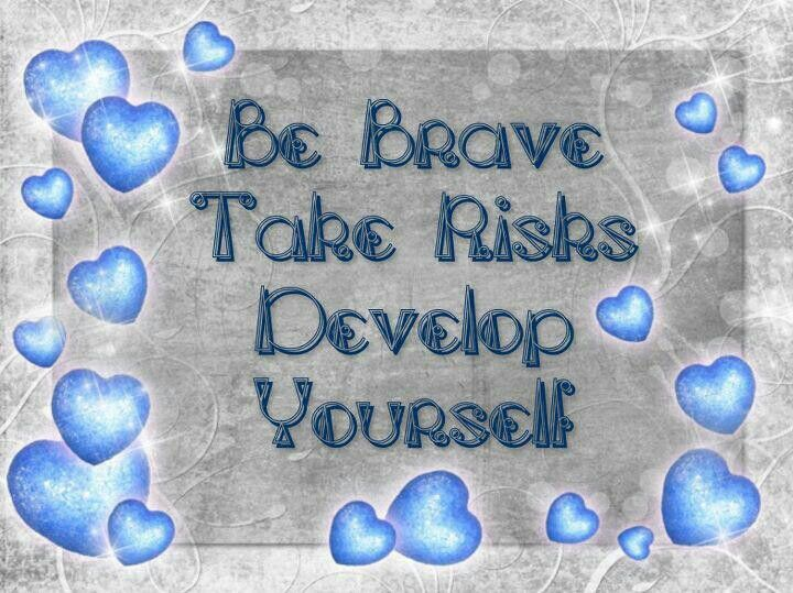 Be Brave. Take Risks. Develop Yourself.