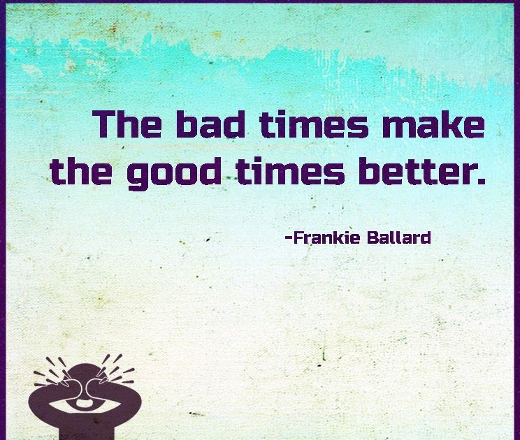 30 Inspirational Quotes About Bad Times The Bad Times Make The Good Times Bett About Inspirat Good Relationship Quotes Inspirational Quotes Bad Timing