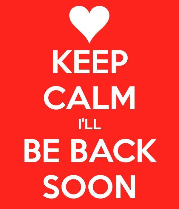 Keep Calm I Ll Be Back Soon Keep Calm Calm Quotes Keep Calm Quotes