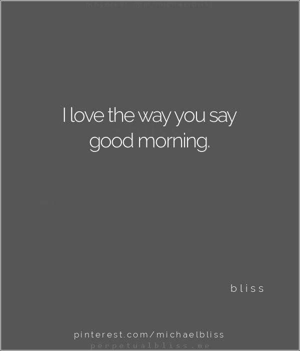 I love the way you say good morning ~ bliss