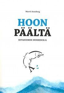 Martti Anneberg:  Hoon päältä. Rovaniemen murrekirja. Lapin Yliopistokustannus 2014. #murre #kirjallisuus #Lappi