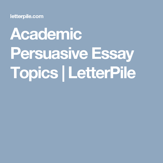 academic persuasive essay topics letterpile writing 100 academic argument topic ideas how to choose a topic research and write